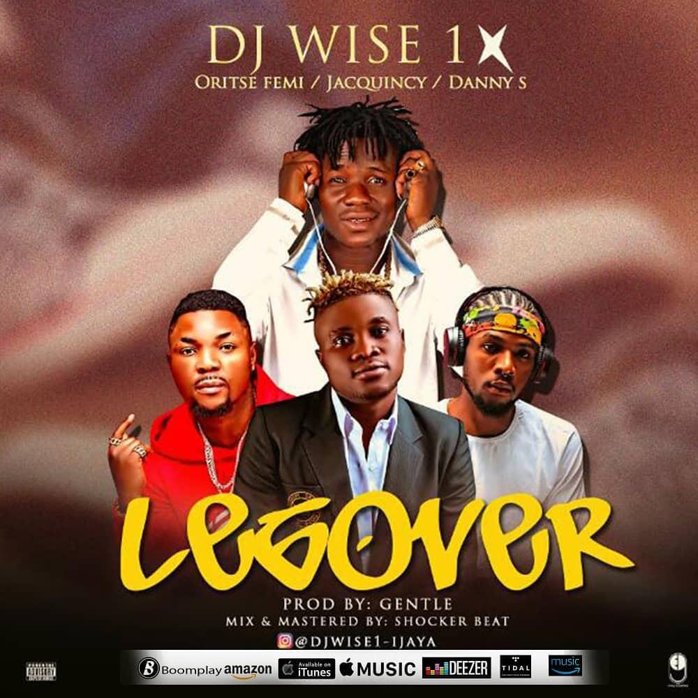 DJ WISE 1 – LEG OVER (Full Version)  FT ORITSE FEMI, DANNY S & JAQUINCY (PROD BY GENTLE)