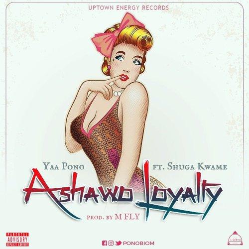 Yaa Pono – Ashawo Loyalty ft Shuga Kwame (Prod. by M Fly)