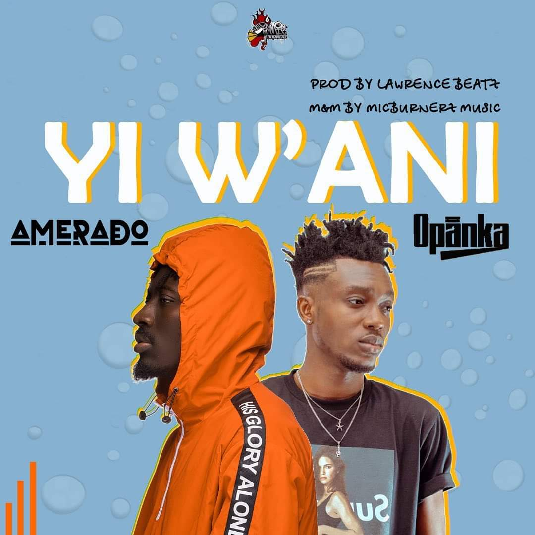 Amerado – Yi Wani feat. Opanka (Prod by Lawrence Beatz)