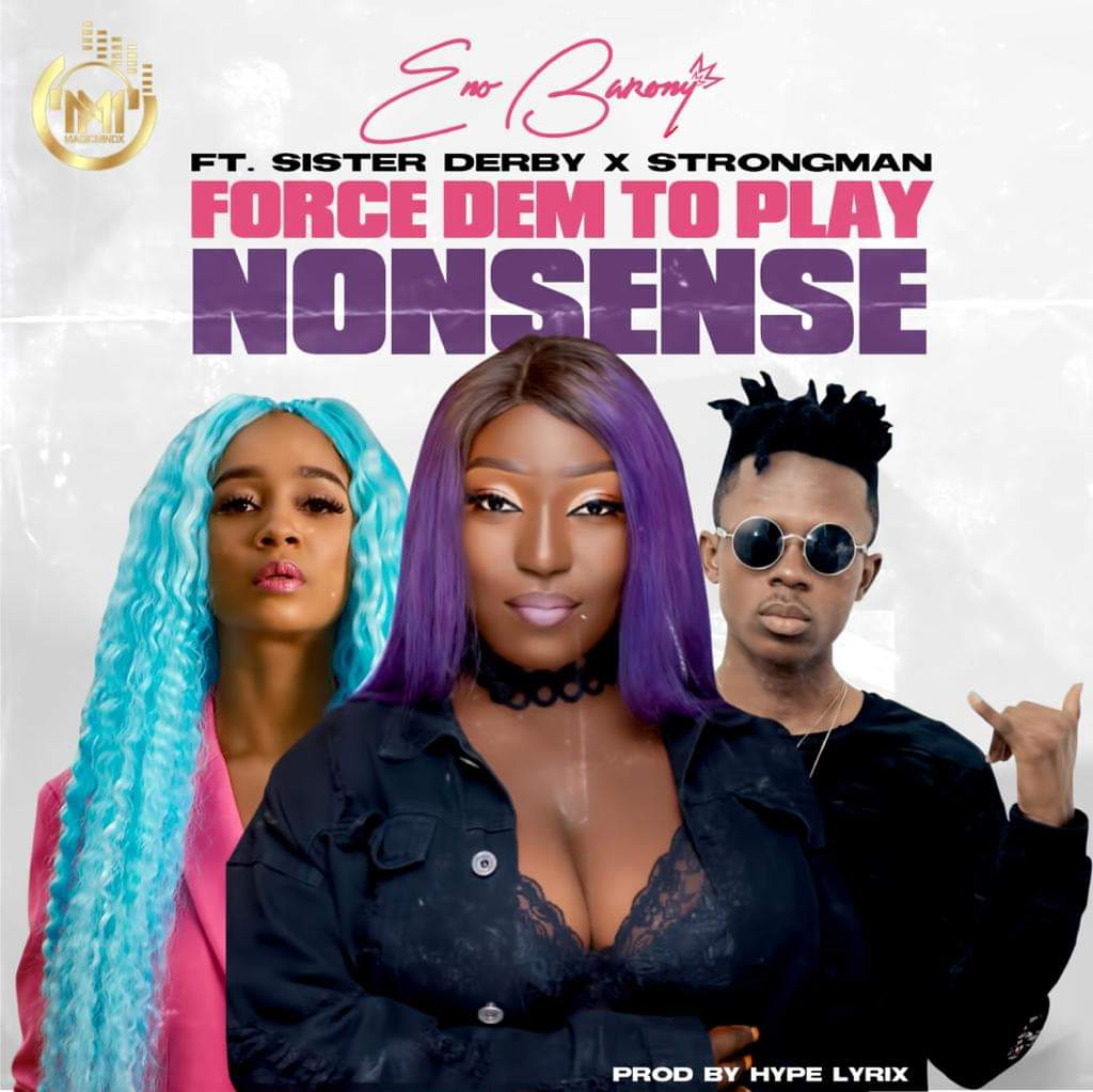 Eno Barony – Force Dem To Play Nonsense ft Strongman x Sister Derby