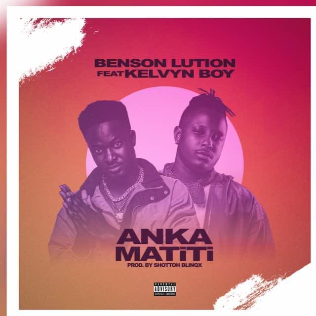 Benson Lution Feat Kelvyn Boy — Anka Matiti (Prod By Shottoh Blinqx)
